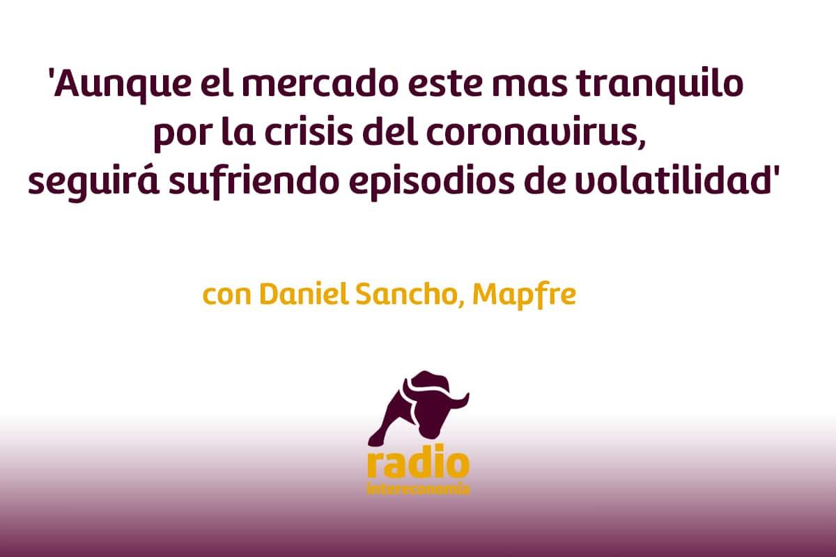 Daniel Sancho, Mapfre 'Aunque el mercado este mas tranquilo por la crisis del coronavirus, seguirá sufriendo episodios de volatilidad'
