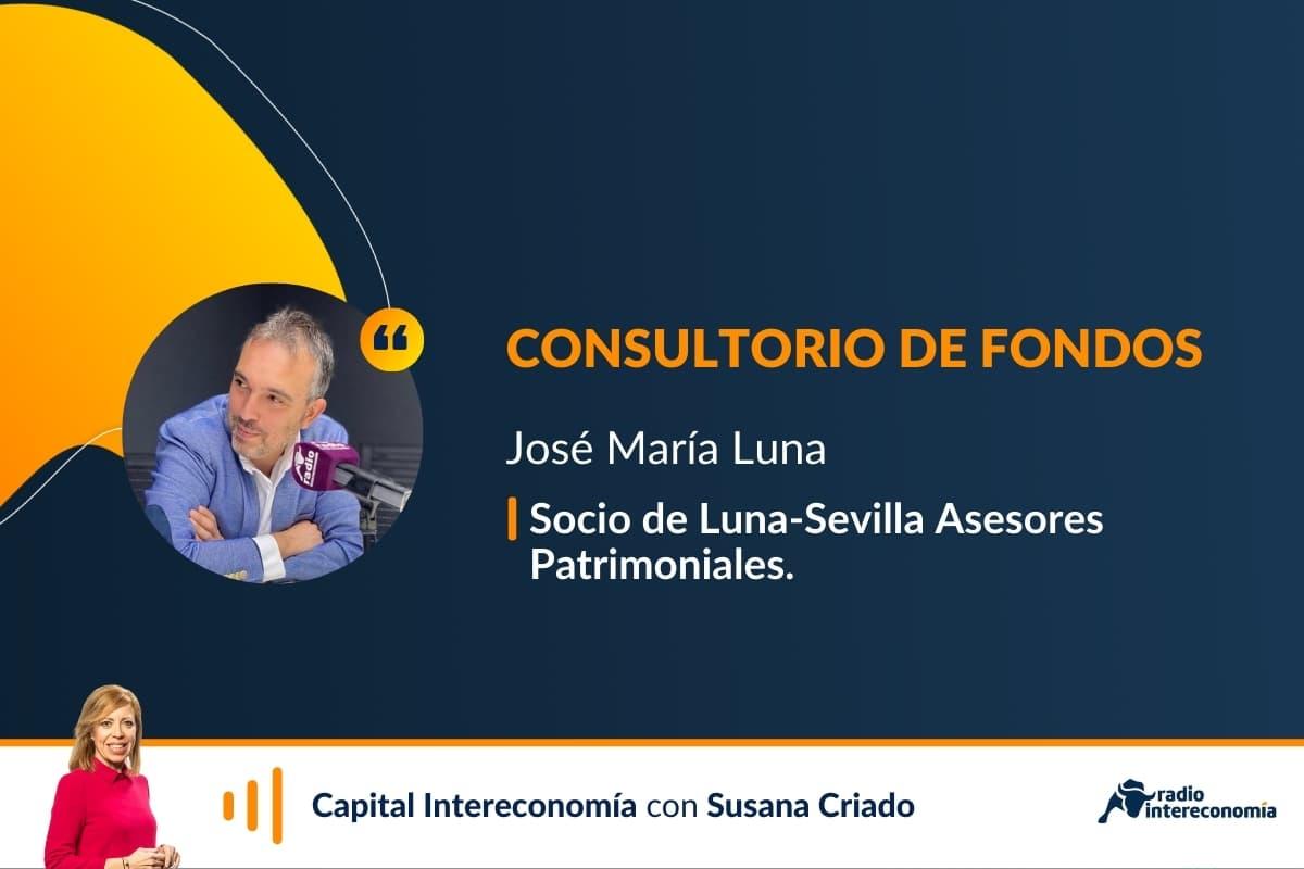 Consultorio de Fondos con José María Luna (Luna y Sevilla Asesores Patrimoniales)